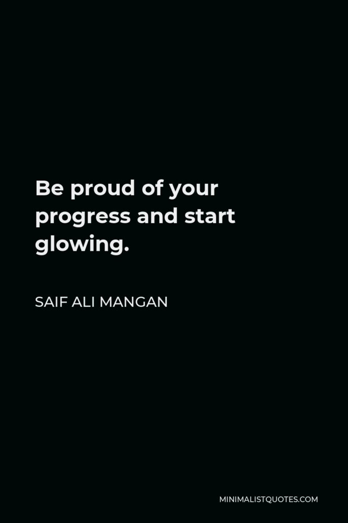 Saif Ali Mangan Quote - Be proud of your progress and start glowing.