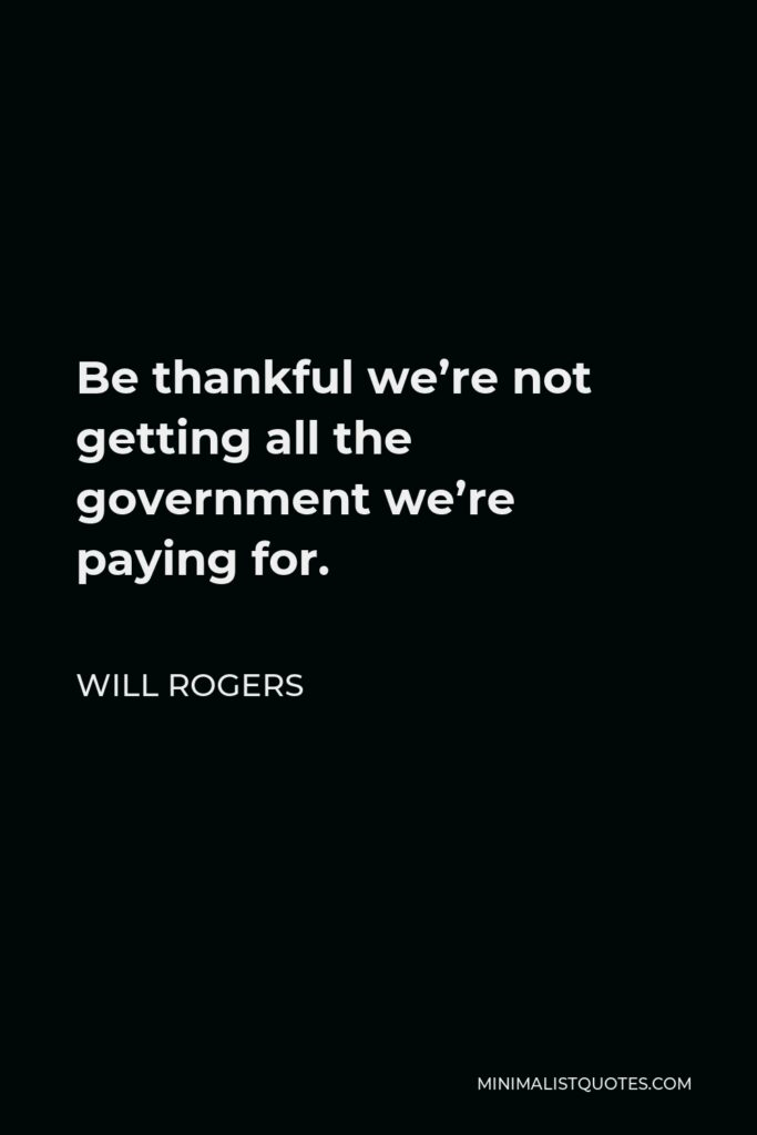 Will Rogers Quote - Be thankful we're not getting all the government we're paying for.
