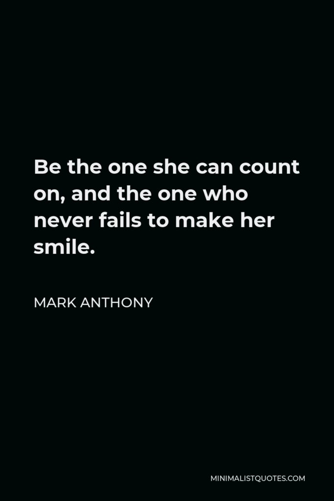 Mark Anthony Quote - Be the one she can count on, and the one who never fails to make her smile.