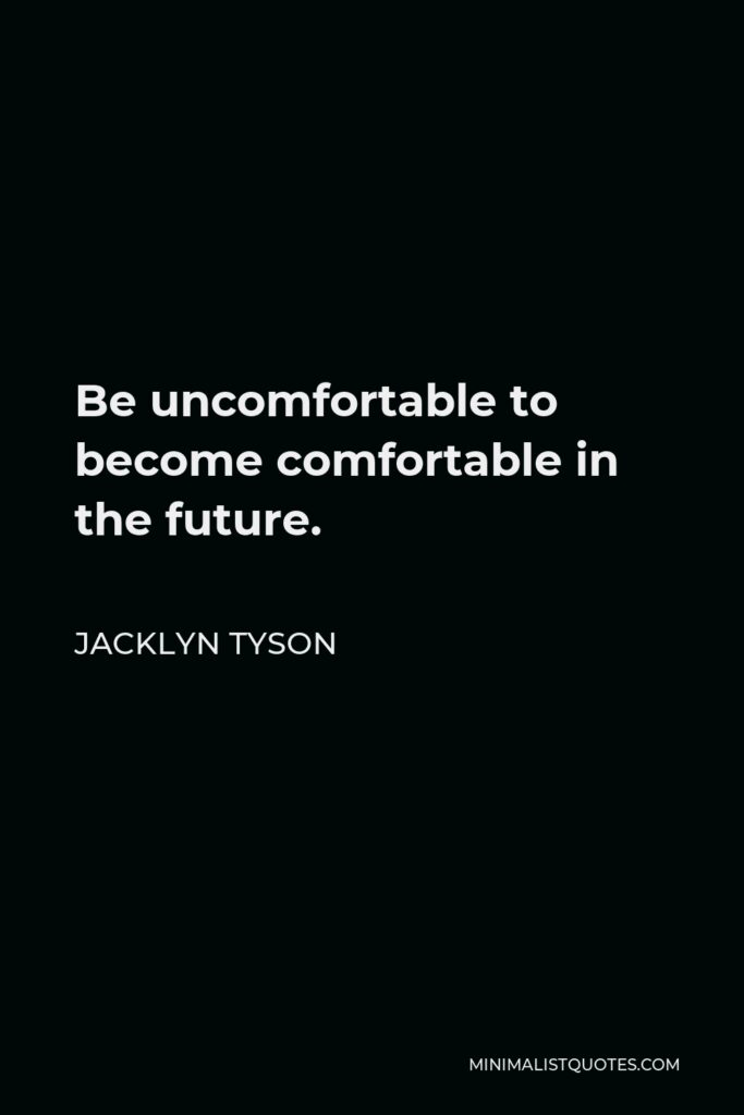Jacklyn Tyson Quote - Be uncomfortable to become comfortable in the future.