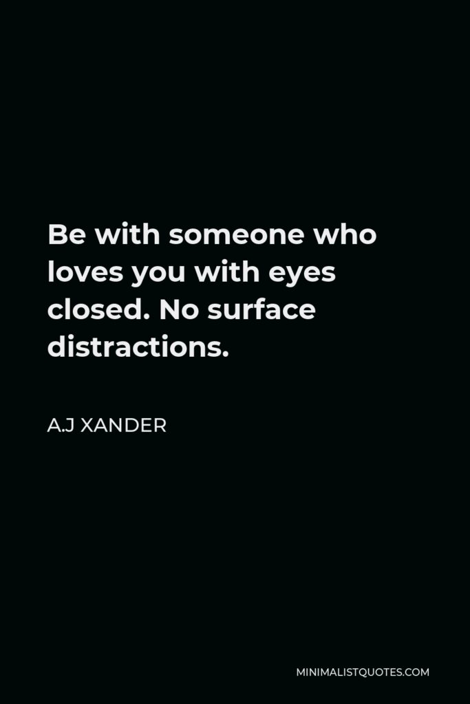 A.J Xander Quote - Be with someone who loves you with eyes closed. No surface distractions.