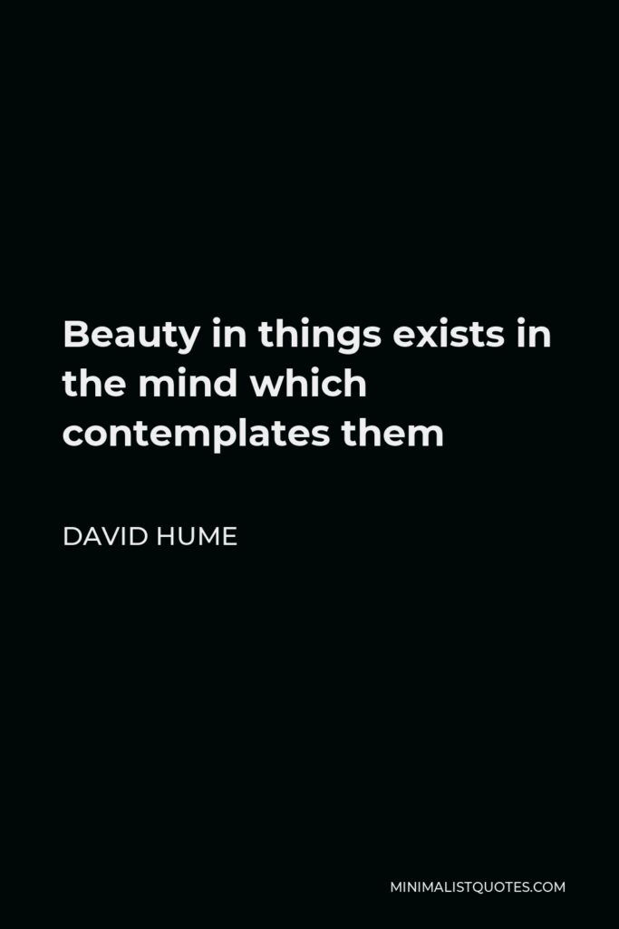 David Hume Quote - Beauty in things exists in the mind which contemplates them