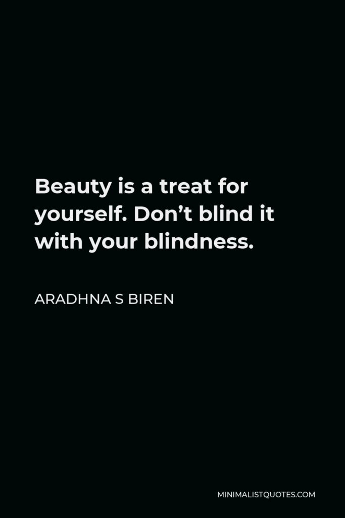 Aradhna S Biren Quote - Beauty is a treat for yourself. Don't blind it with your blindness.