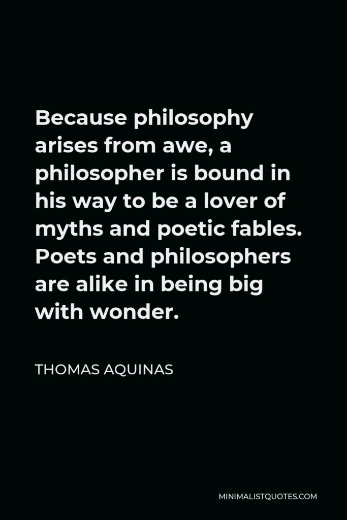 Thomas Aquinas Quote - Because philosophy arises from awe, a philosopher is bound in his way to be a lover of myths and poetic fables. Poets and philosophers are alike in being big with wonder.