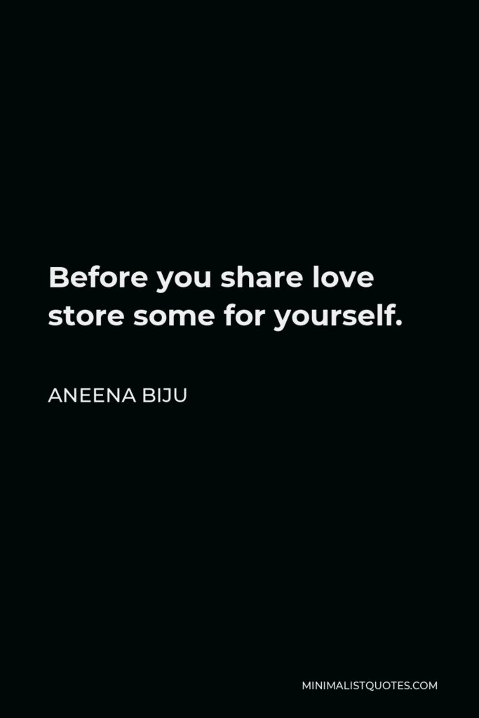Aneena Biju Quote - Before you share love store some for yourself.