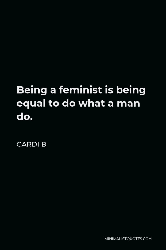 Cardi B Quote - Being a feminist is being equal to do what a man do.