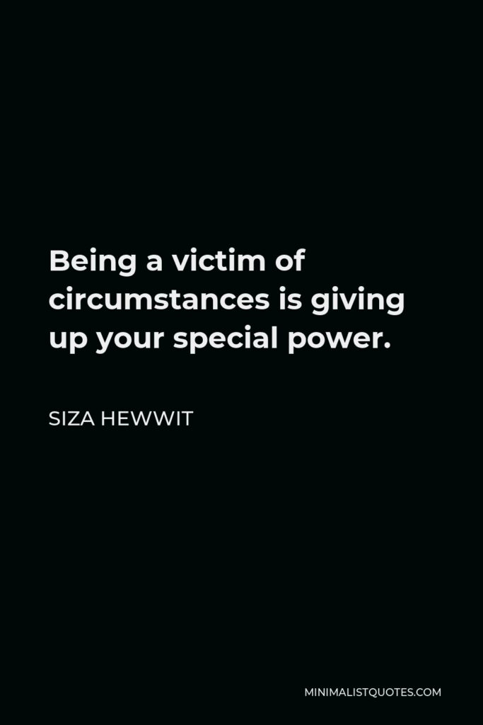 Siza Hewwit Quote - Being a victim of circumstances is giving up your special power.