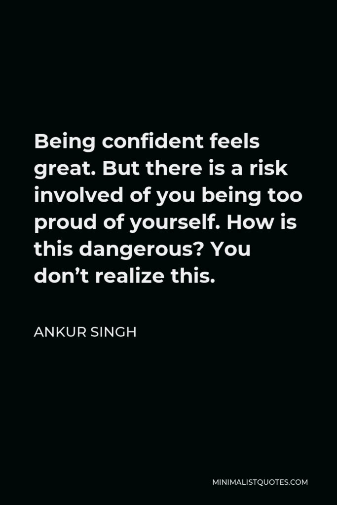 Ankur Singh Quote - Being confident feels great. But there is a risk involved of you being too proud of yourself. How is this dangerous? You don't realize this.
