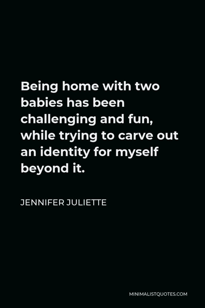 Jennifer Juliette Quote - Being home with two babies has been challenging and fun, while trying to carve out an identity for myself beyond it.