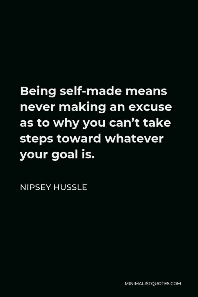 Nipsey Hussle Quote - Being self-made means never making an excuse as to why you can't take steps toward whatever your goal is.