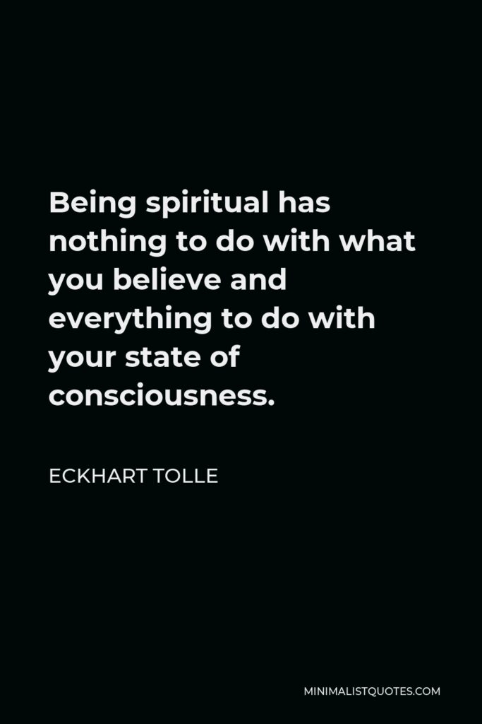 Eckhart Tolle Quote - Being spiritual has nothing to do with what you believe and everything to do with your state of consciousness.