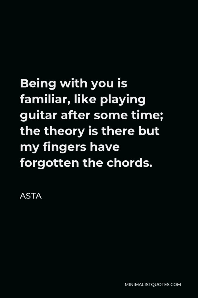 Asta Quote - Being with you is familiar, like playing guitar after some time; the theory is there but my fingers have forgotten the chords.