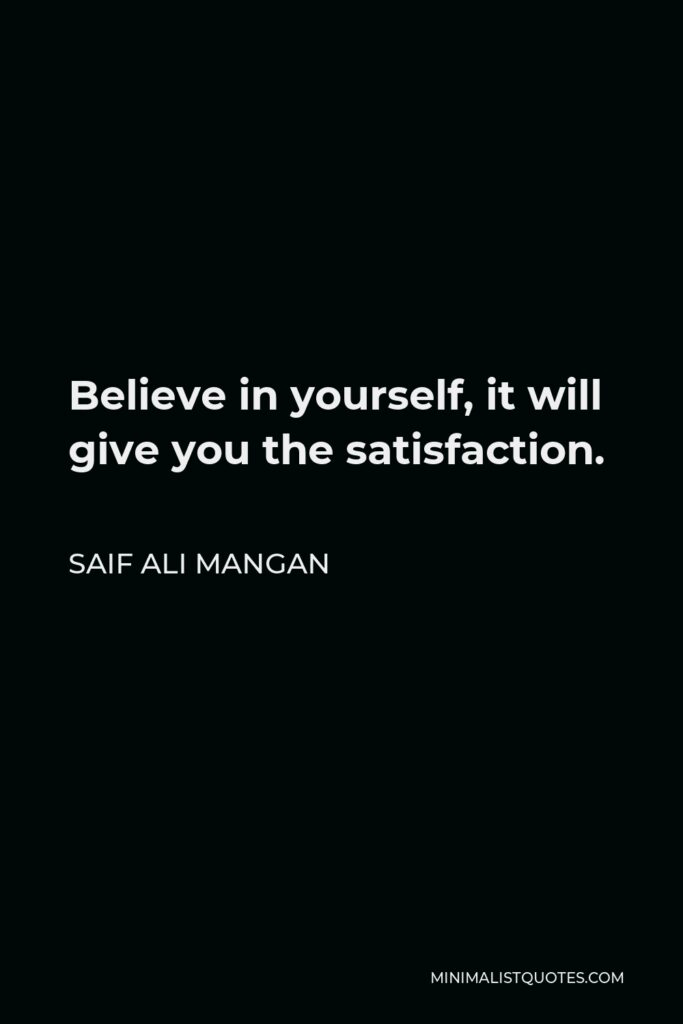 Saif Ali Mangan Quote - Believe in yourself, it will give you the satisfaction.