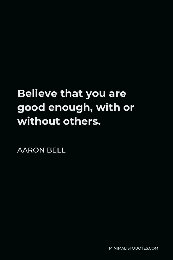 Aaron Bell Quote - Believethat you are good enough, with or without others.