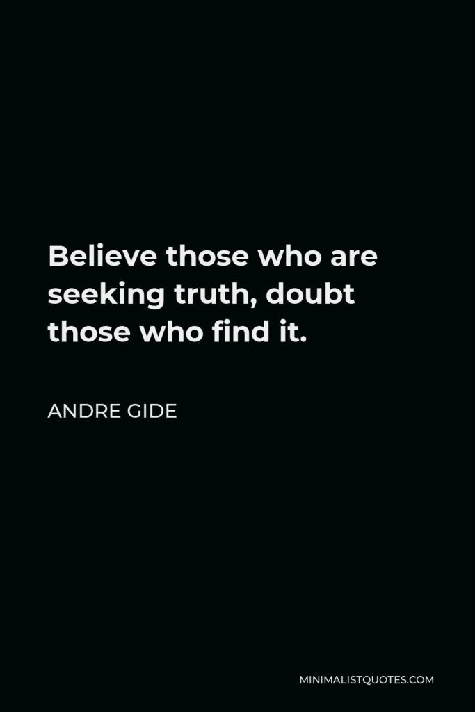 Andre Gide Quote - Believe those who are seeking truth, doubt those who find it.