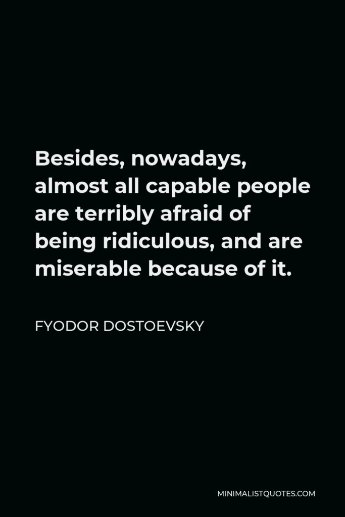 Fyodor Dostoevsky Quote - Besides, nowadays, almost all capable people are terribly afraid of being ridiculous, and are miserable because of it.