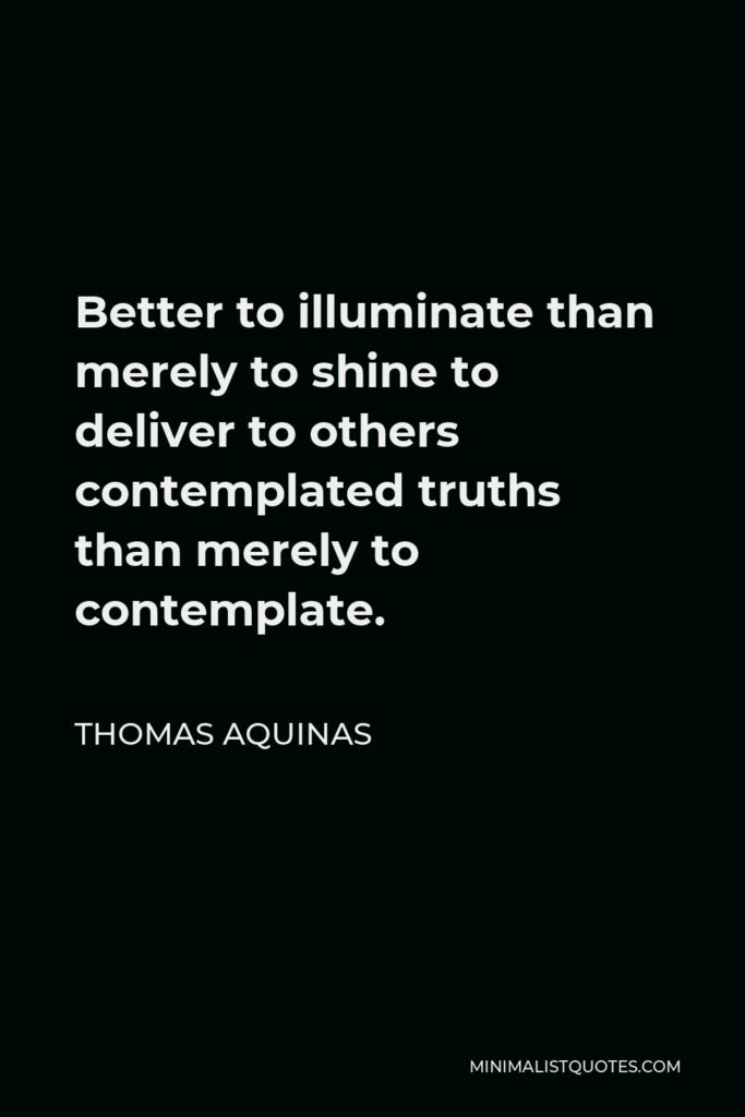 Thomas Aquinas Quote - Better to illuminate than merely to shine to deliver to others contemplated truths than merely to contemplate.