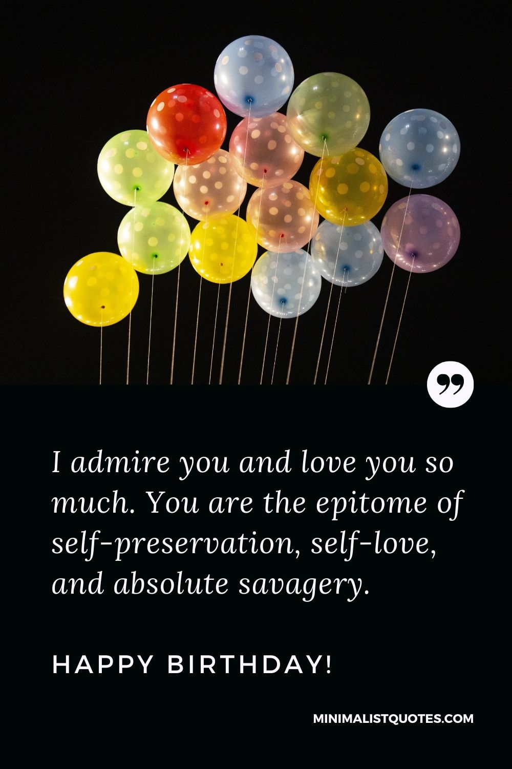Birthday Quote, Wish & Message With Image: I admire you and love you so much. You are the epitome of self-preservation, self-love, and absolute savagery. Happy Birthday!