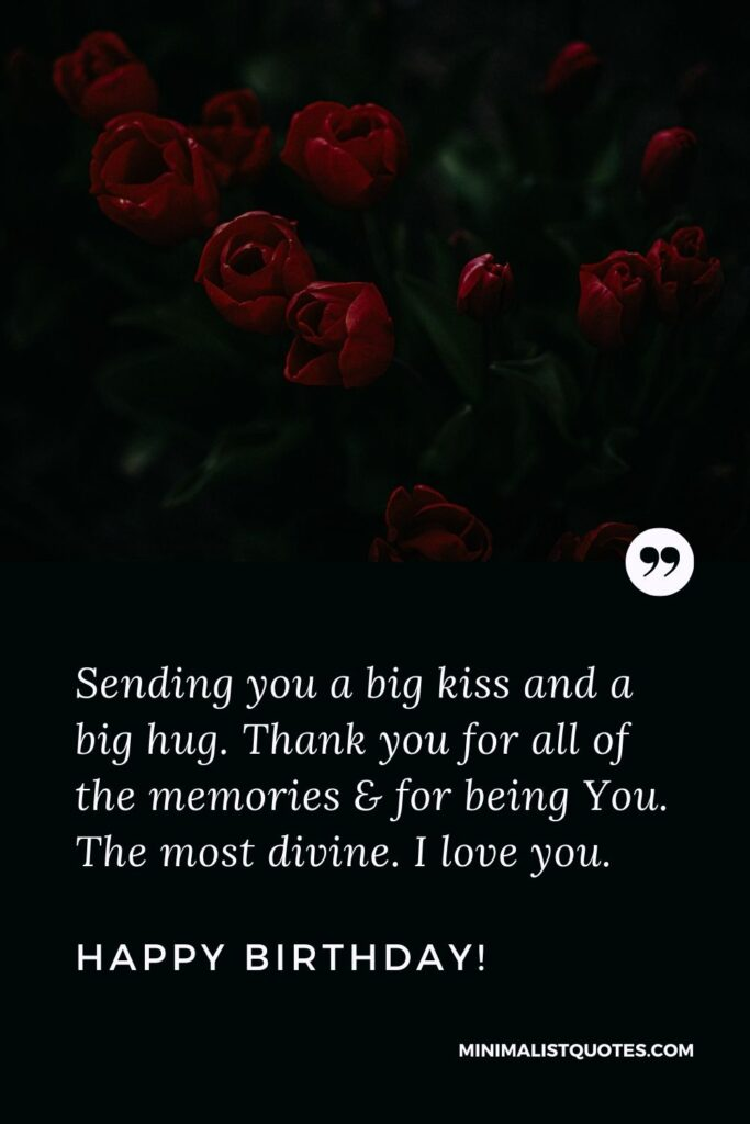 Birthday Quote, Wish & Message With Image: Sending you a big kiss and a big hug. Thank you for all of the memories & for being You. The most divine. I love you. Happy Birthday!