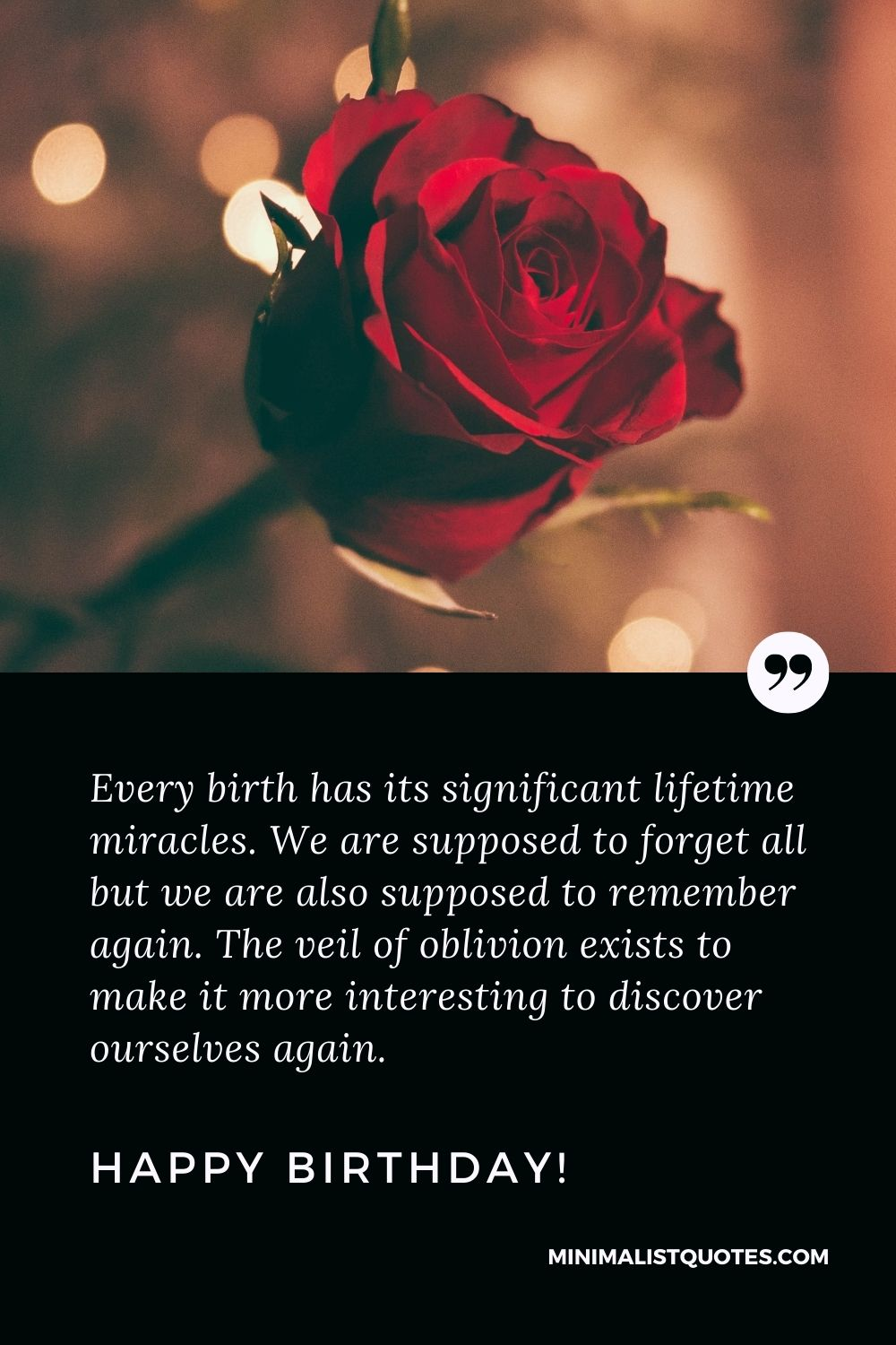 Birthday Quote, Wish & Message With Image: Every birth has its significant lifetime miracles. We are supposed to forget all but we are also supposed to remember again. The veil of oblivion exists to make it more interesting to discover ourselves again. Happy Birthday!