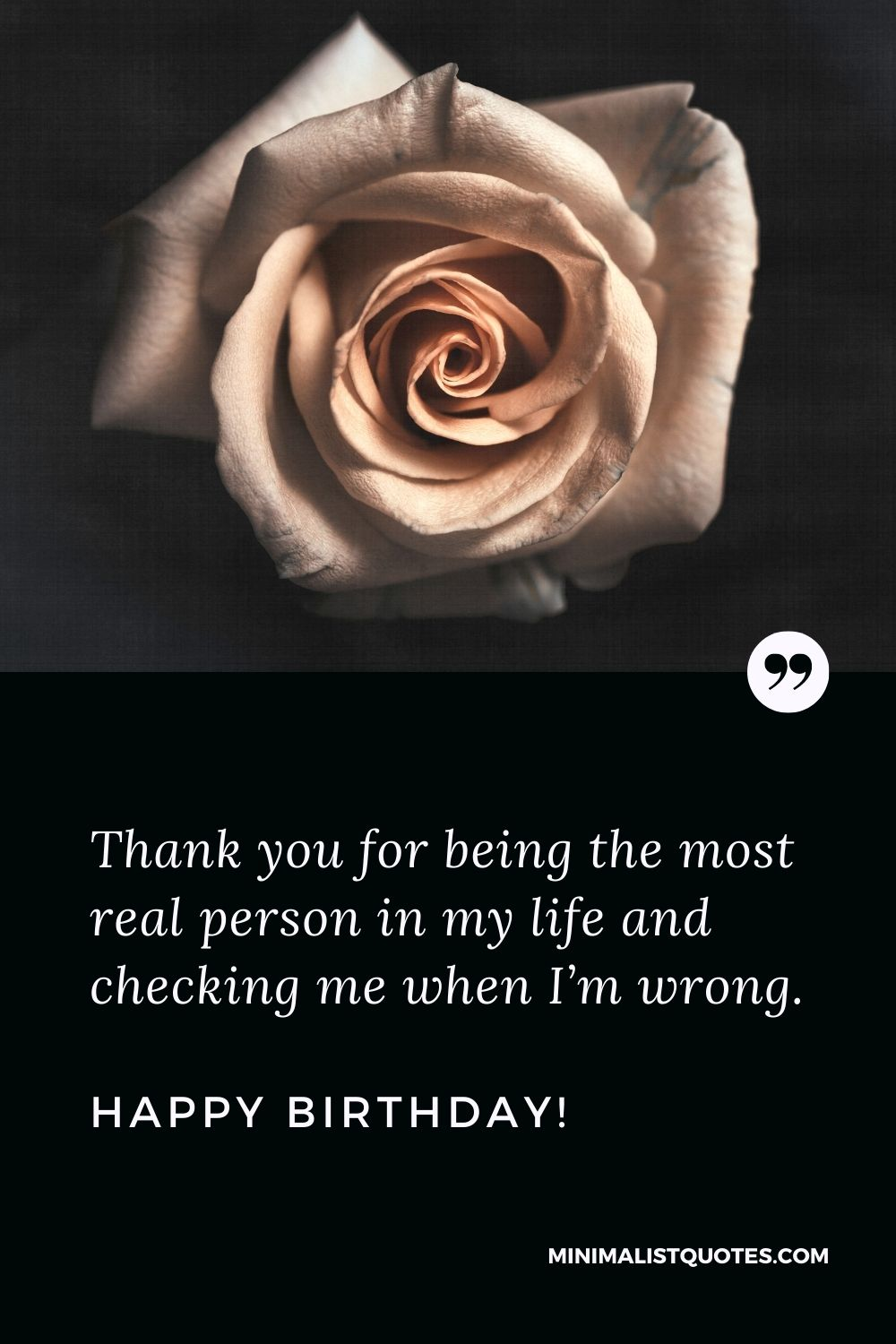 Birthday Quote, Wish & Message With Image: Thank you for being the most real person in my life and checking me when I'm wrong. Happy Birthday!