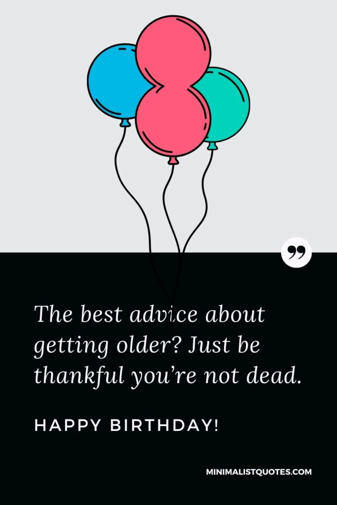 Funny Birthday wish, quote & message with image: The best advice about getting older? Just be thankful you're not dead. Happy Birthday!