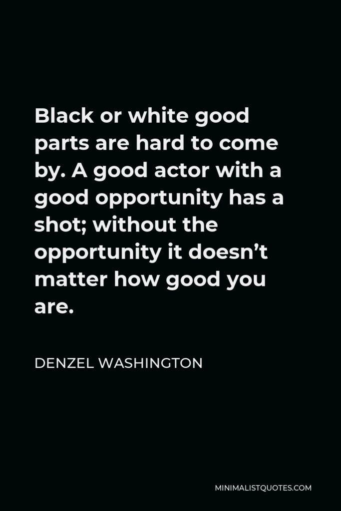 Denzel Washington Quote - Black or white good parts are hard to come by. A good actor with a good opportunity has a shot; without the opportunity it doesn't matter how good you are.