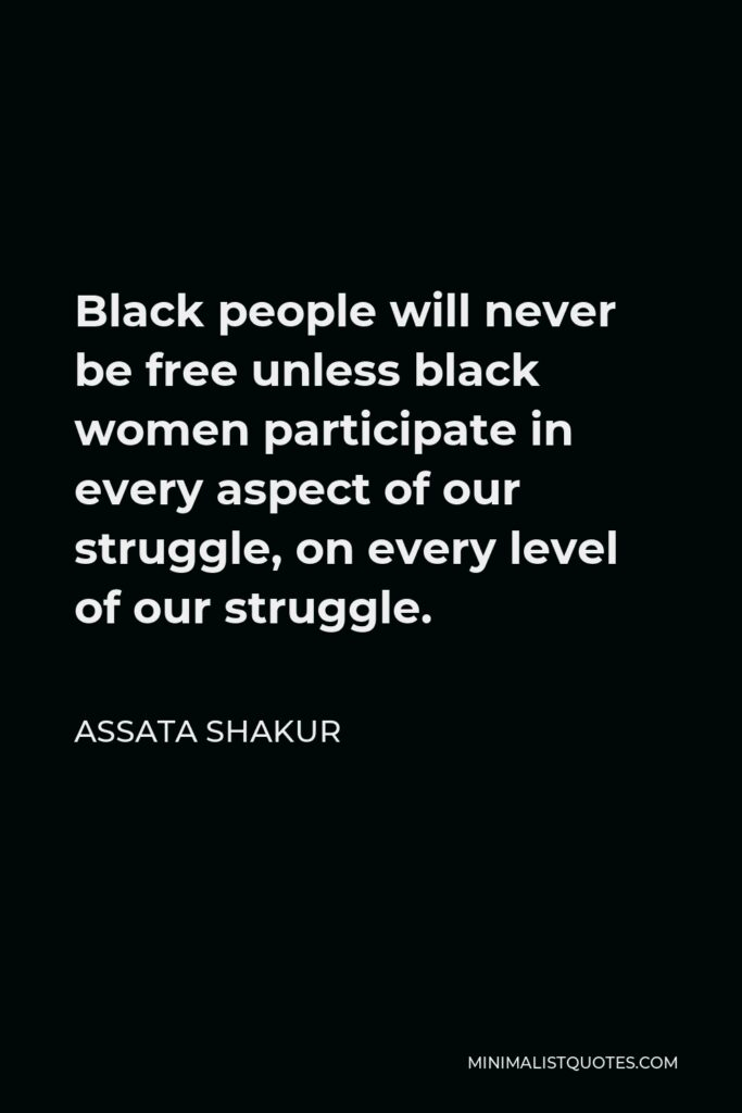Assata Shakur Quote - Black people will never be free unless black women participate in every aspect of our struggle, on every level of our struggle.