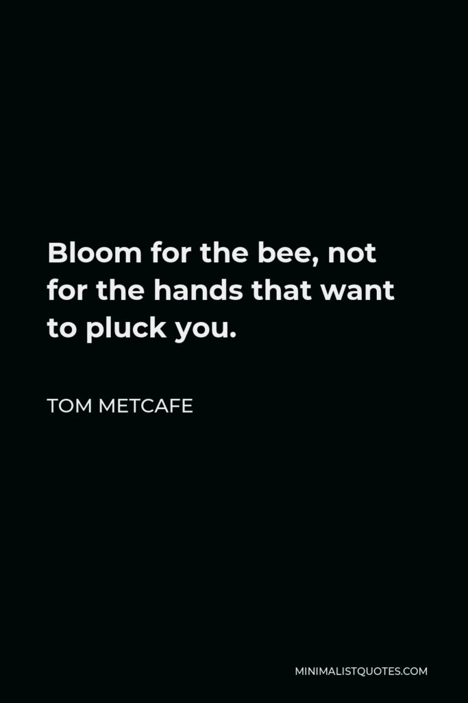 Tom Metcafe Quote - Bloom for the bee, not for the hands that want to pluck you.