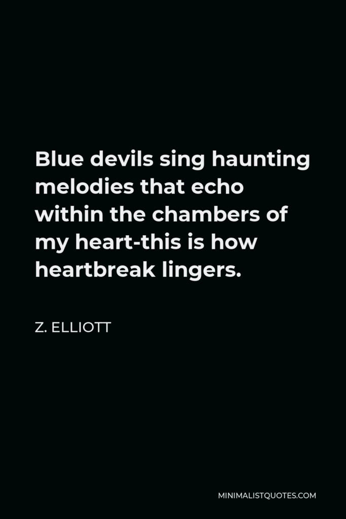 Z. Elliott Quote - Blue devils sing haunting melodies that echo within the chambers of my heart-this is how heartbreak lingers.