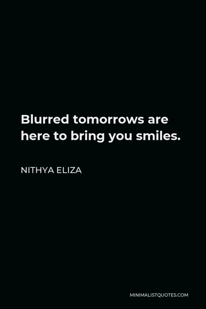 Nithya Eliza Quote - Blurred tomorrows are here to bring you smiles.