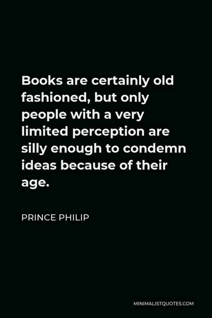 Prince Philip Quote - Books are certainly old fashioned, but only people with a very limited perception are silly enough to condemn ideas because of their age.