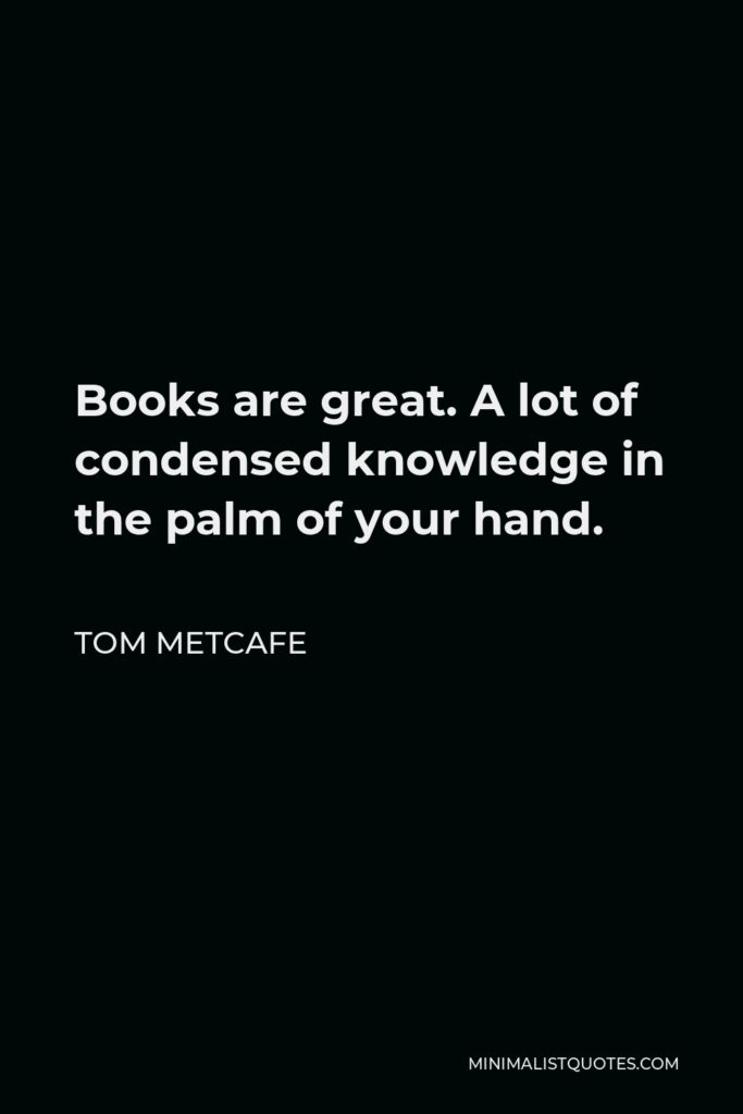 Tom Metcafe Quote - Books are great. A lot of condensed knowledge in the palm of your hand.
