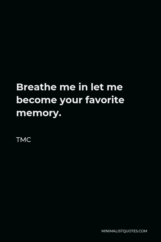 TMC Quote - Breathe me in let me become your favorite memory.
