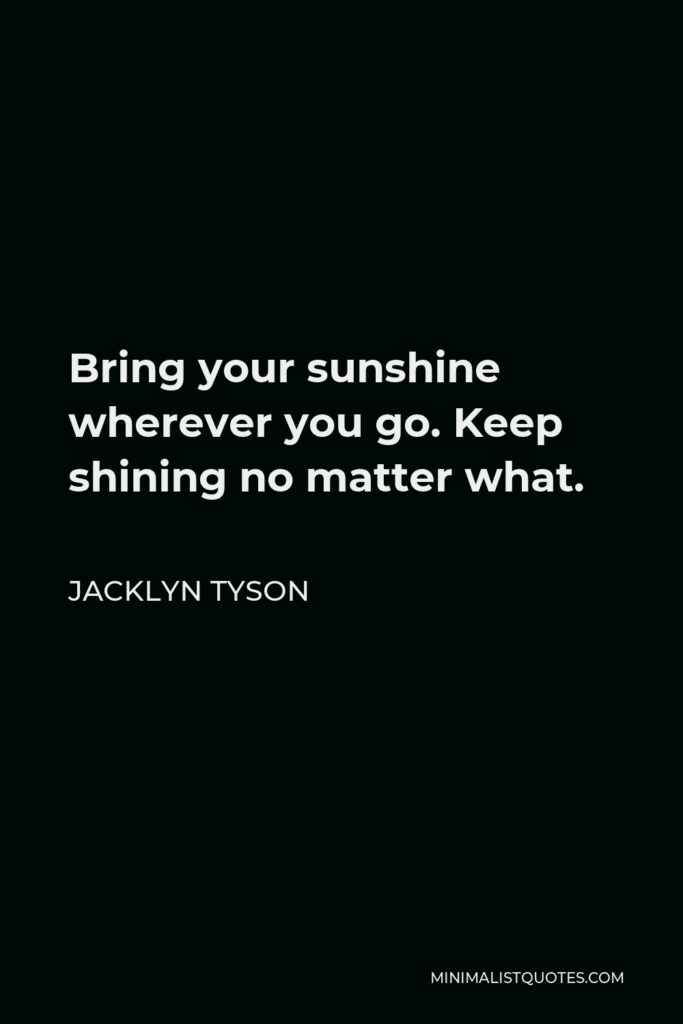 Jacklyn Tyson Quote - Bring your sunshine wherever you go. Keep shining no matter what.