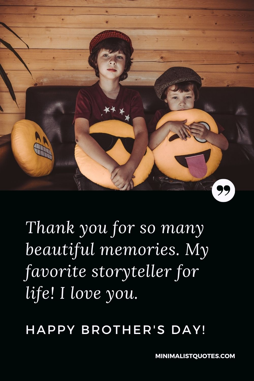 Brother's Day Quote, Wish & Message With Image: Thank you for so many beautiful memories. My favorite storyteller for life! I love you. Happy Brother's Day!