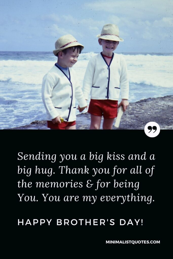 Brother's Day Quote, Wish & Message With Image: Sending you a big kiss and a big hug. Thank you for all of the memories & for being You. You are my everything. Happy Brother's Day!