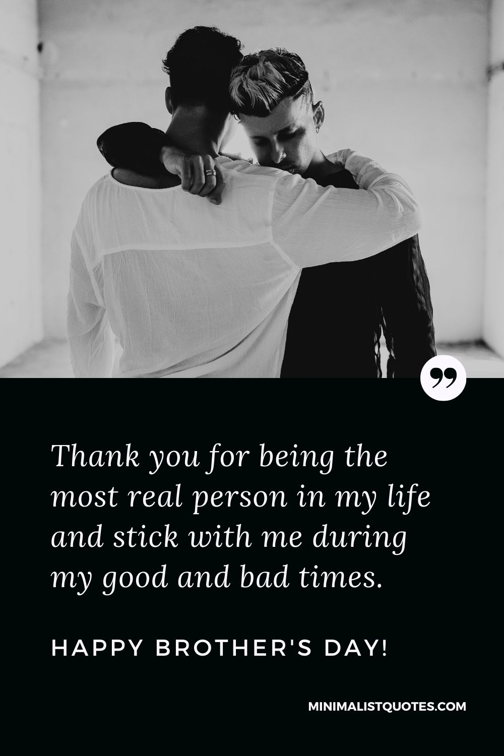 Brother's Day Quote, Wish & Message With Image: Thank you for being the most real person in my life and stick with me during my good and bad times. Happy Brother's Day!