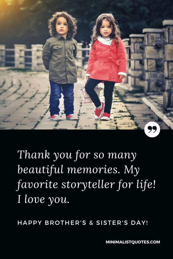 Brother's And Sister's Day Quote, Wish & Message With Image: Thank you for so many beautiful memories. My favorite storyteller for life! I love you. Happy Brother's & Sister's Day!