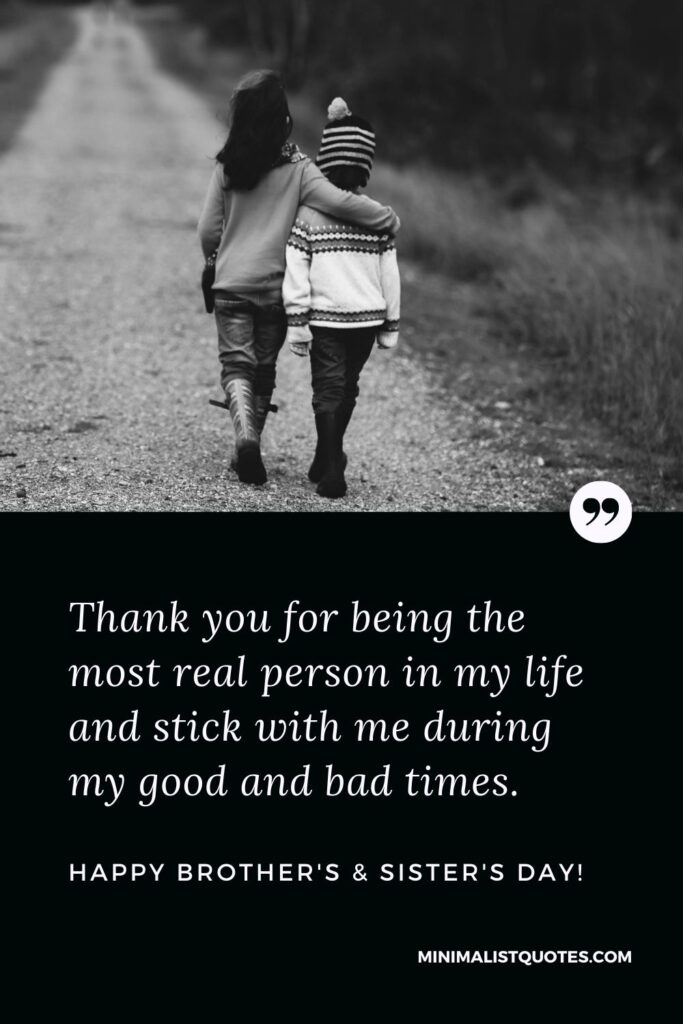 Brother's And Sister's Day Quote, Wish & Message With Image: Thank you for being the most real person in my life and stick with me during my good and bad times. Happy Brother's & Sister's Day!