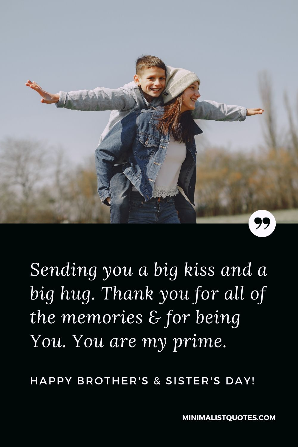 Brother's And Sister's Day Quote, Wish & Message With Image: Sending you a big kiss and a big hug. Thank you for all of the memories & for being You. You are my prime. Happy Brother's And Sister's Day!