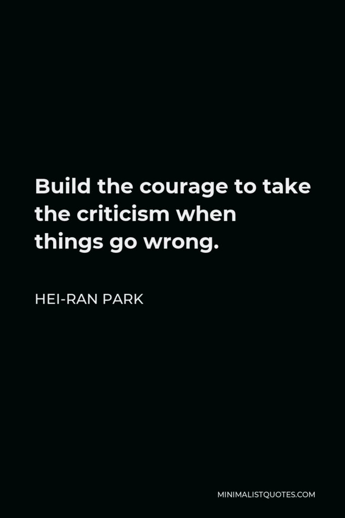 Hei-Ran Park Quote - Build the courage to take the criticism when things go wrong.