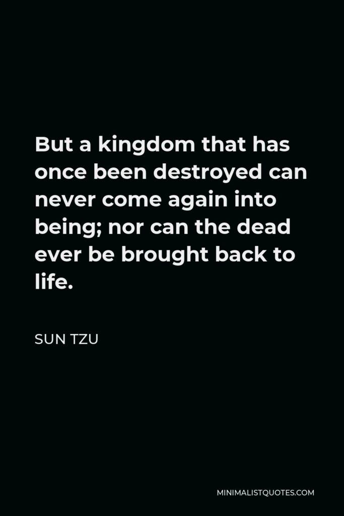 Sun Tzu Quote - But a kingdom that has once been destroyed can never come again into being; nor can the dead ever be brought back to life.