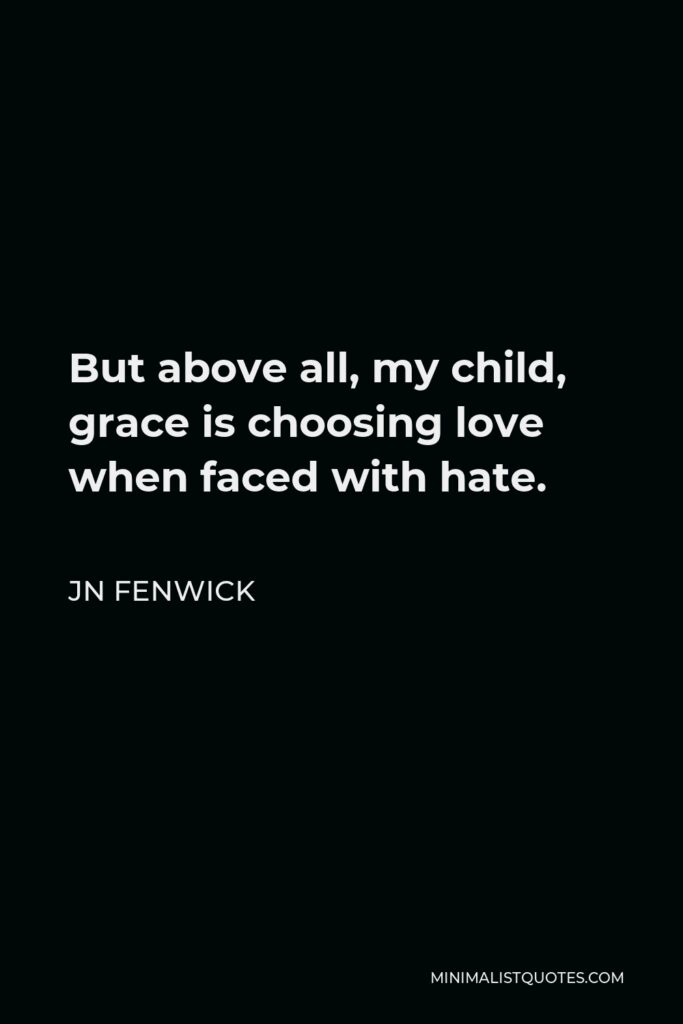 JN Fenwick Quote - But above all, my child, grace is choosing love when faced with hate.