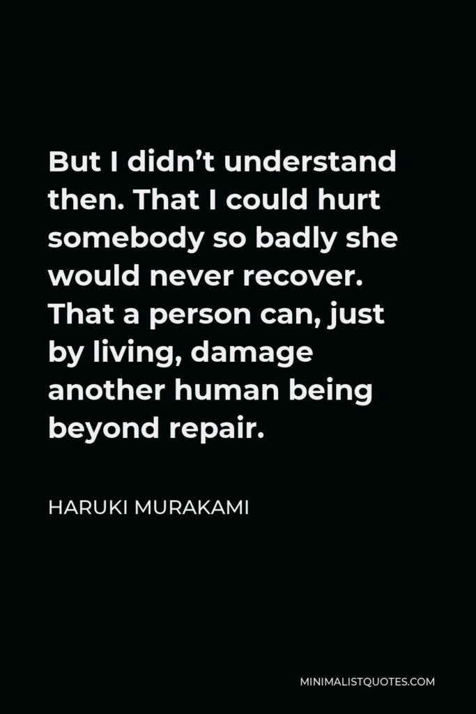 Haruki Murakami Quote - But I didn't understand then. That I could hurt somebody so badly she would never recover. That a person can, just by living, damage another human being beyond repair.