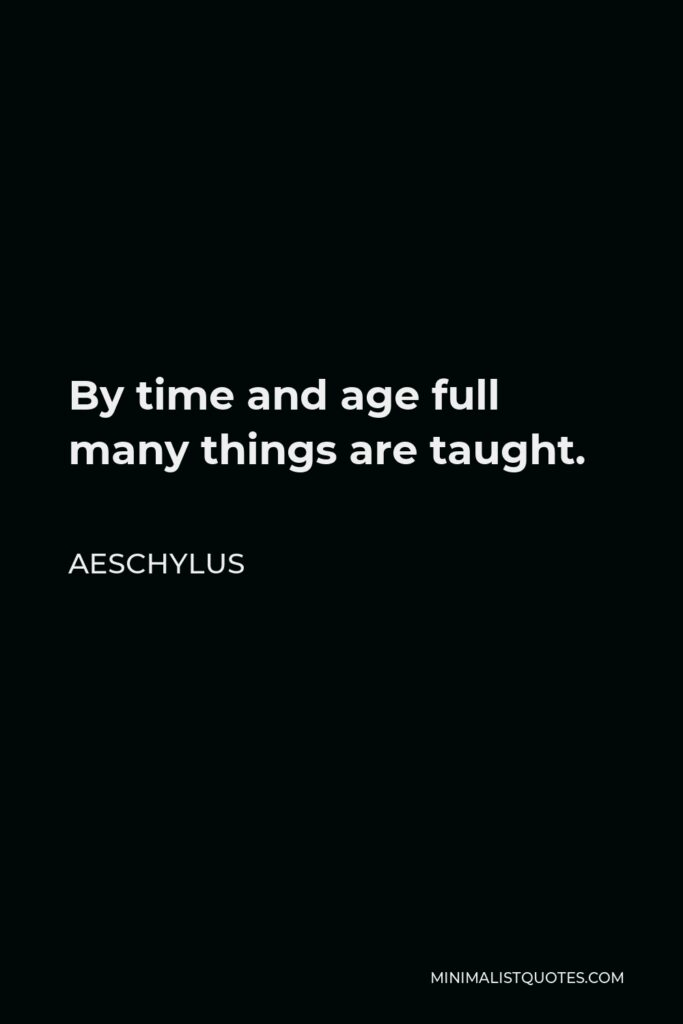 Aeschylus Quote - By time and age full many things are taught.