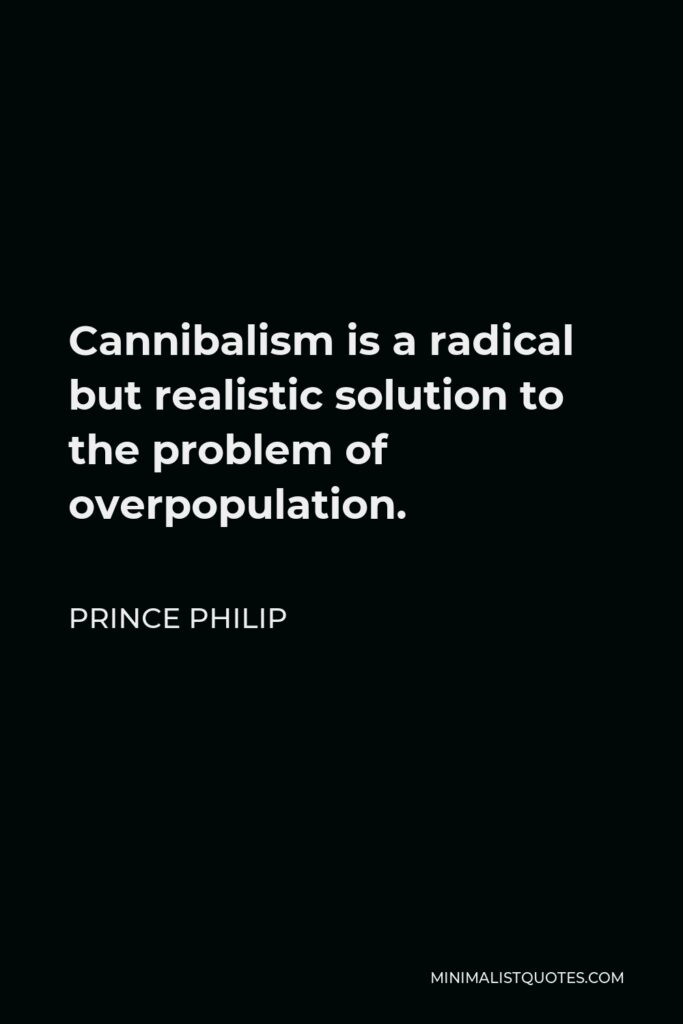 Prince Philip Quote - Cannibalism is a radical but realistic solution to the problem of overpopulation.