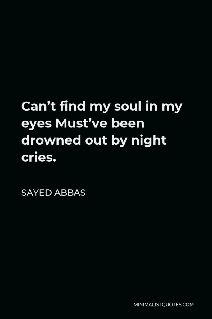 Sayed Abbas Quote - Can't find my soul in my eyes Must've been drowned out by night cries.