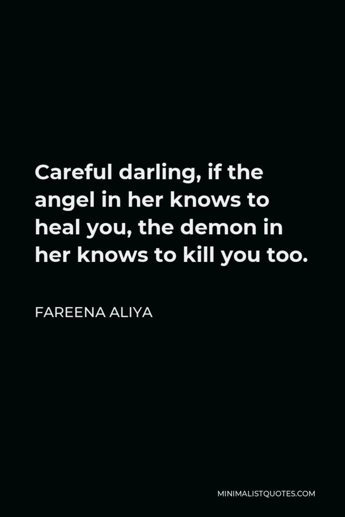 Fareena Aliya Quote - Careful darling, if the angel in her knows to heal you, the demon in her knows to kill you too.