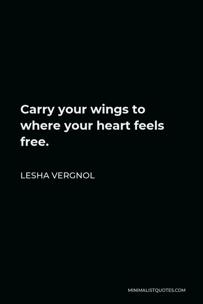 Lesha Vergnol Quote - Carry your wings to where your heart feels free.